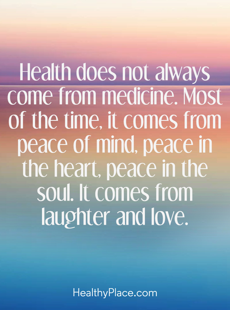Mental illness quote - Health does not always come from medicine. Most of the time. It comes from peace of mind, peace in the heart, peace in the soul. It comes from laughter and love.