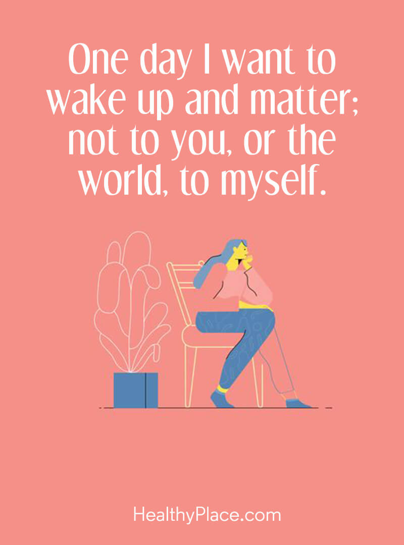 Mental illness quote - One day I want to wake up and matter; not to you, or the world to myself.