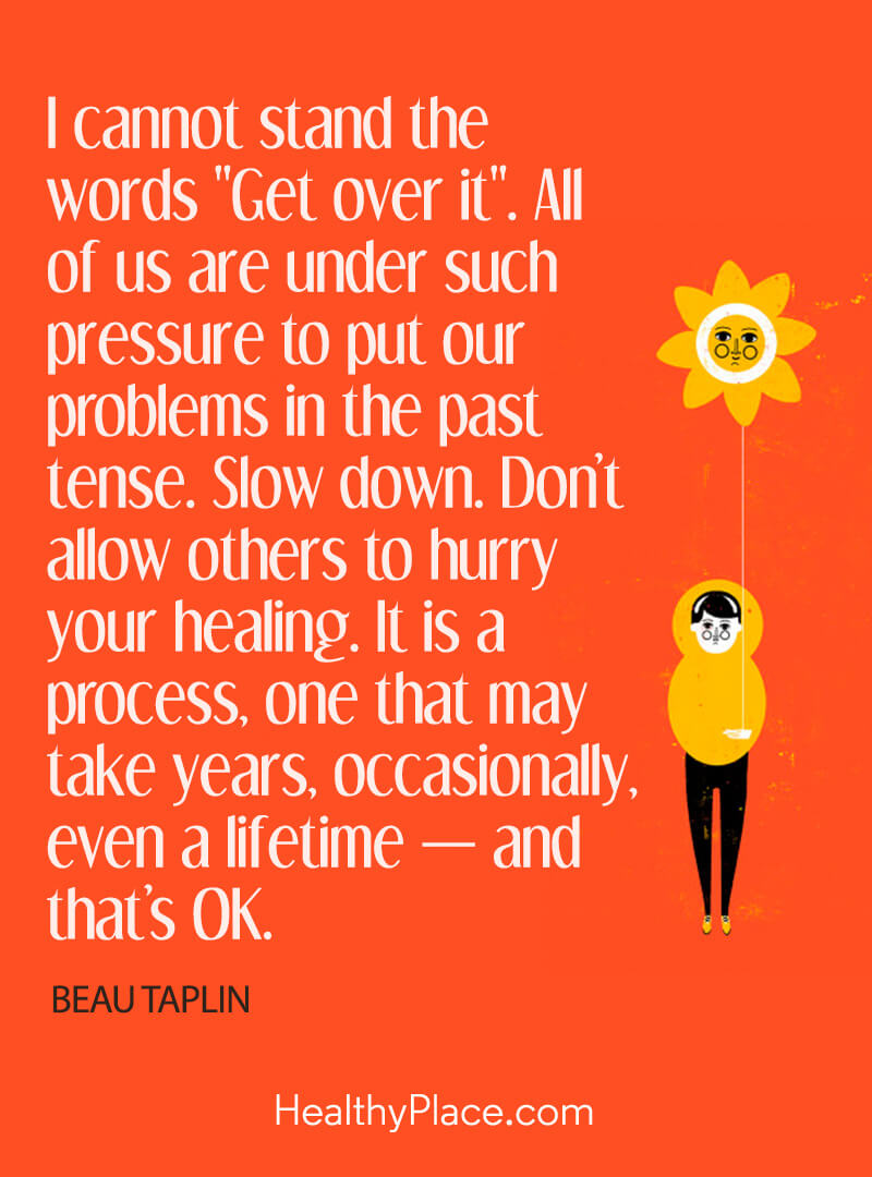 "Mental illness quote - I cannot stand the words ""Get over it"". All of us are under such pressure to put our problems in the past tense. Slow down. Don't allow other to hurry your healing. It is a process, one that may take years, occasionally, even a lifetime - and that's OK."