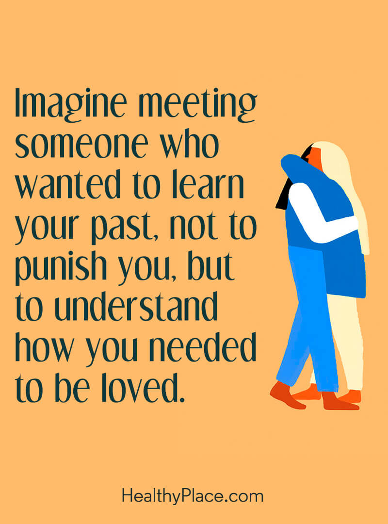 Quote on mental health - Imagine meeting someone who wanted to learn your past, not to punish you, but to understand how you needed to be loved.