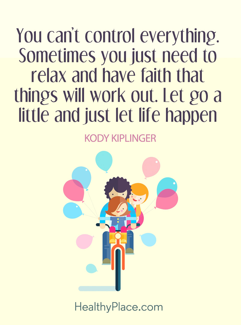 Mental illness quote - You can't control everything. Sometimes you just need to relax and have faith that things will work out. Let go a little and just let life happen.