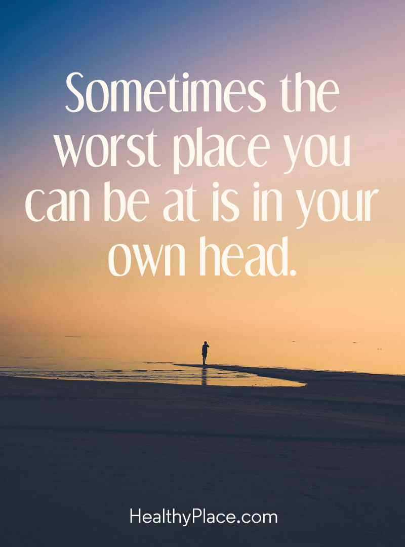 Mental illness quote - Sometimes the worst place you can be at is in your own head.
