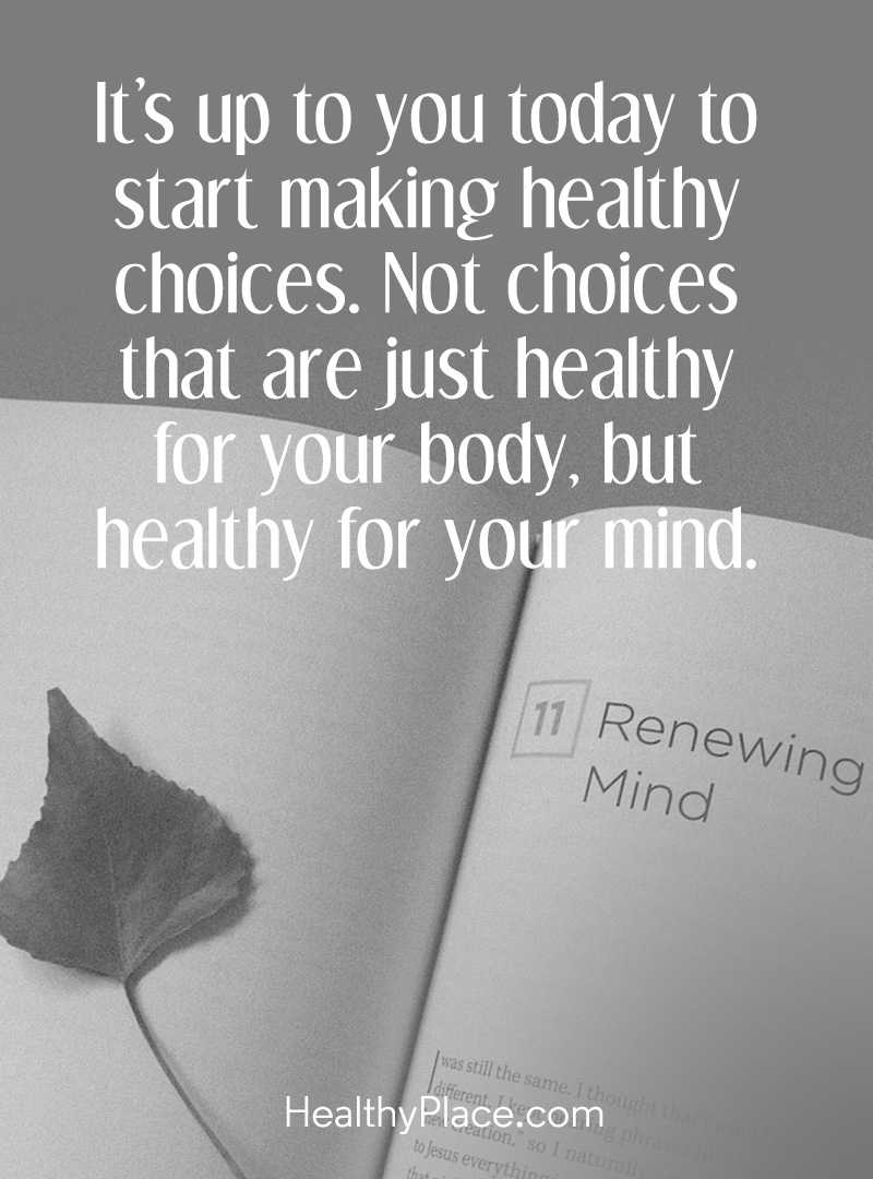 Quote on mental health - It's up to you today to start making healthy choices. Not choices that are just healthy for your body, but healthy for your mind.