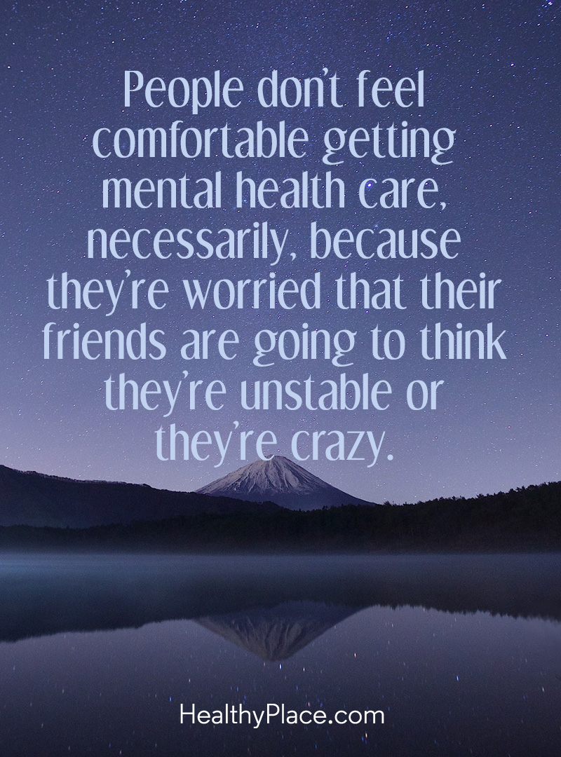 Mental illness quote - People don't feel comfortable getting mental health care, necessarily, because they're worried that their friends are going to think they're unstable or they're crazy.