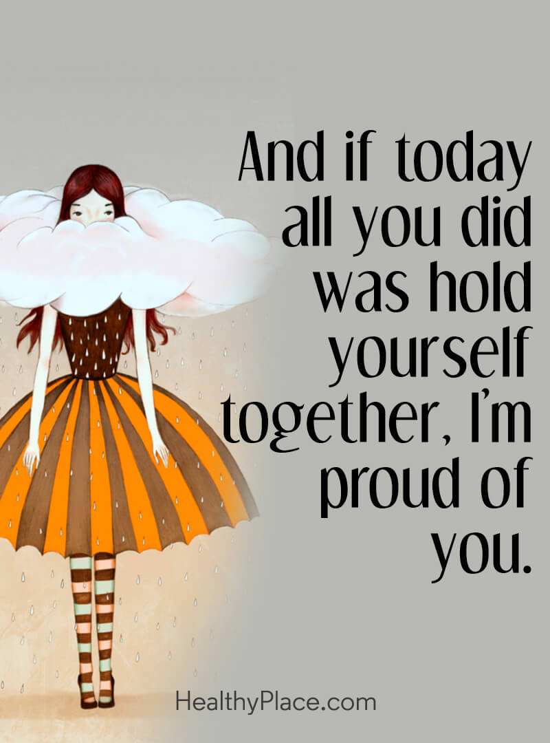 Positive quotes for when you're depressed are accepting - And if today all you did was hold yourself together, I'm proud of you.