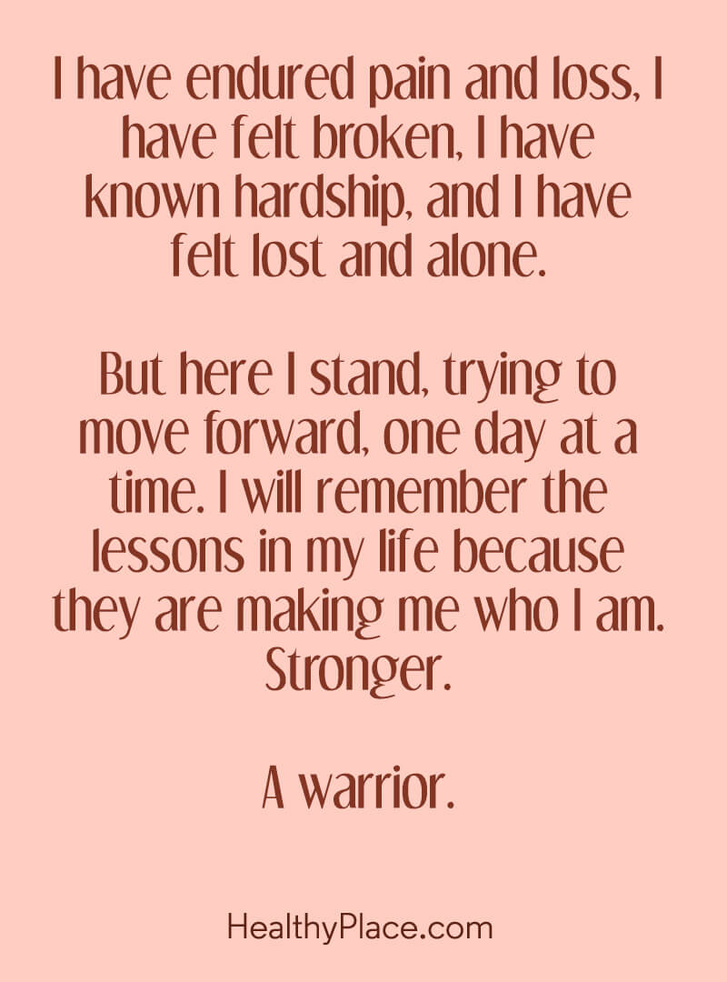 Positive depression quotes remind you that your pain has a purpose - I have endured pain and loss. I have felt broken. I have known hardship, and I have felt lost and alone. But here I stand, trying to move forward, one day at a time. I will remember the lessons in my life because they are making me who I am. Stronger. A warrior.