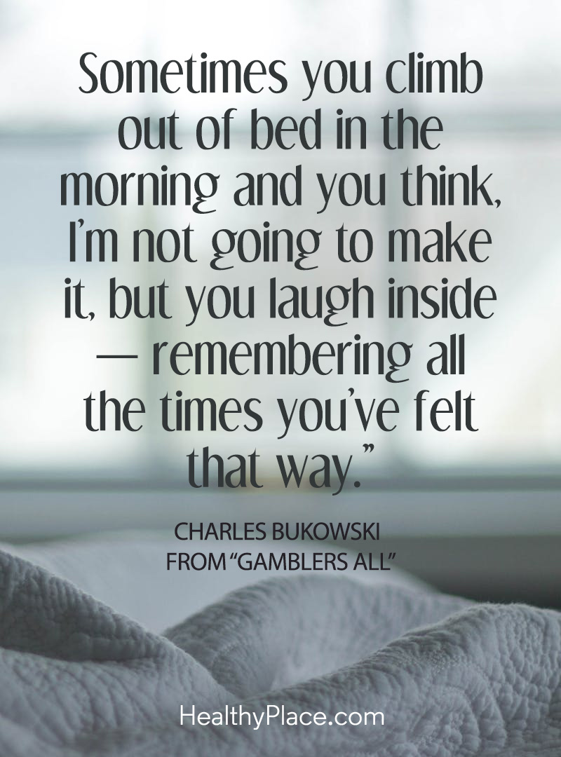 This positive inspirational quote reminds you to keep a sense of lightness in the heaviness of depression - Sometimes you climb out of bed in the morning and you think, I'm not going to make it, but you laugh inside – remembering all the times you've felt that way.