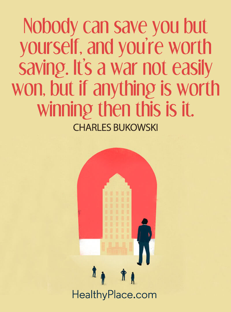 Positivity quotes about life tell us we're worth saving - Nobody can save you but yourself, and you're worth saving. It's a war not easily won, but if anything is worth winning then this is it.