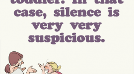 Parenting meme stating, Silence is golden. Unless you have a toddler. In that case, silence is very, very suspicious.