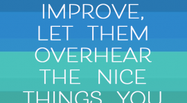 A parenting quote about love from Haim Ginnot, If you want your children to improve, let them overhear the nice things you say about them to others.