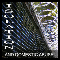 Isolation and domestic abuse exist together because isolation is required for your abuser to gain control of your thoughts, feelings and actions.