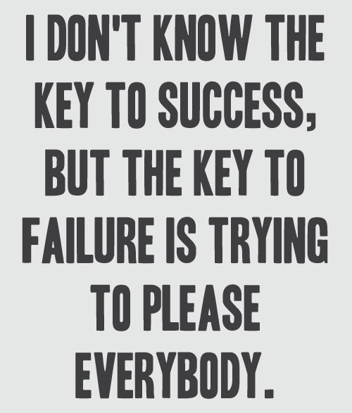 Trying to please everybody can lead to failure. Don't be a people pleaser.